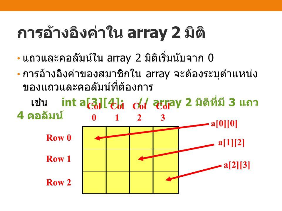การกำหนดค่าเริ่มต้นใน array 2 มิติ สมมุติว่าต้องการประกาศตัวแปร array 2 มิติเพื่อเก็บค่า จำนวนเต็มดังตารางด้านล่าง เราสามารถประกาศตัวแปร array พร้อมกำหนดค่าเริ่มต้นได้ดังวิธีการต่อไปนี้ ( ทำ แบบใดก็ได้ ) int val[3][4] = { {8,16,9,52}, {3,15,27,6}, {14,25,2,10} }; หรือ int val[3][4] = {8,16,9,52, 3,15,27,6, 14,25,2,10}; หรือ ( สามารถกำหนดค่าเริ่มต้นแบบนี้ได้ แต่จะดู แล้วงงกว่าสองแบบแรก ) int val[3][4] = {8,16,9,52,3,15,27,6,14,25,2,10}; Col 0 Col 1 Col 2 Col 3 Ro w 0 816952 Ro w 1 315276 Ro w 2 1425210
