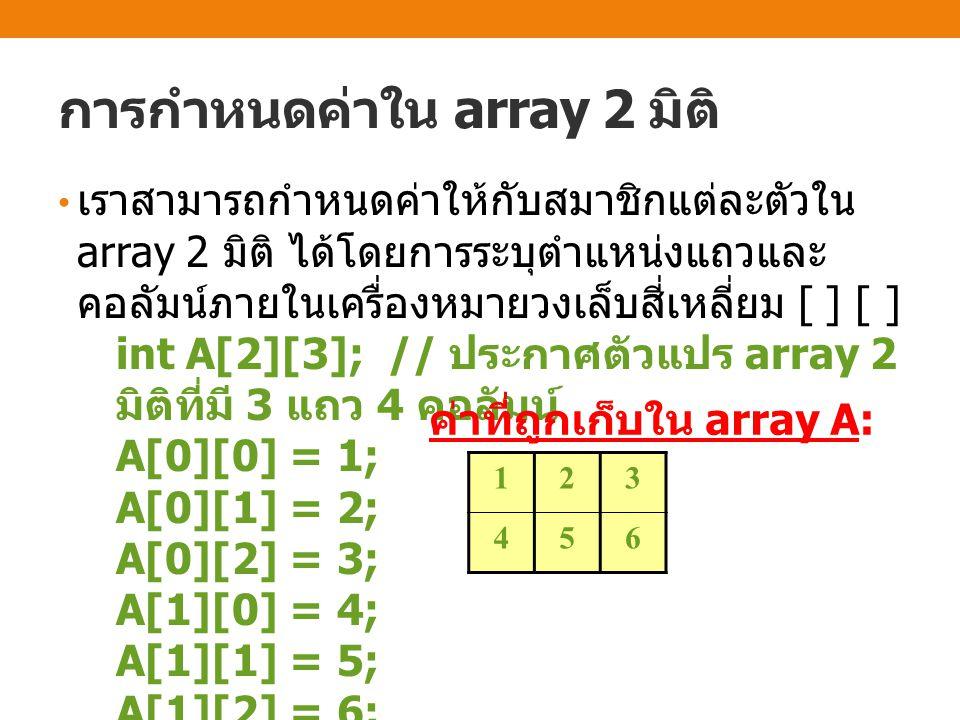 การกำหนดค่าใน array 2 มิติ เราสามารถกำหนดค่าให้กับสมาชิกแต่ละตัวใน array 2 มิติ ได้โดยการระบุตำแหน่งแถวและ คอลัมน์ภายในเครื่องหมายวงเล็บสี่เหลี่ยม [ ]