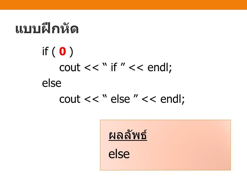 แบบฝึกหัด if ( 0 ) cout << if << endl; else cout << else << endl; ผลลัพธ์ else