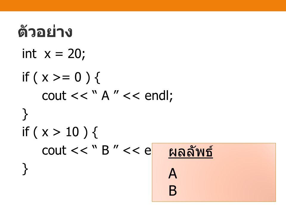 ตัวอย่าง int x = 20; if ( x >= 0 ) { cout << A << endl; } if ( x > 10 ) { cout << B << endl; } ผลลัพธ์ A B