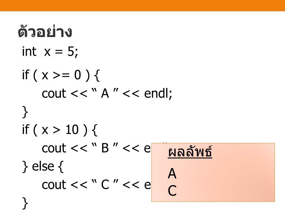 ตัวอย่าง int x = 5; if ( x >= 0 ) { cout << A << endl; } if ( x > 10 ) { cout << B << endl; } else { cout << C << endl; } ผลลัพธ์ A C