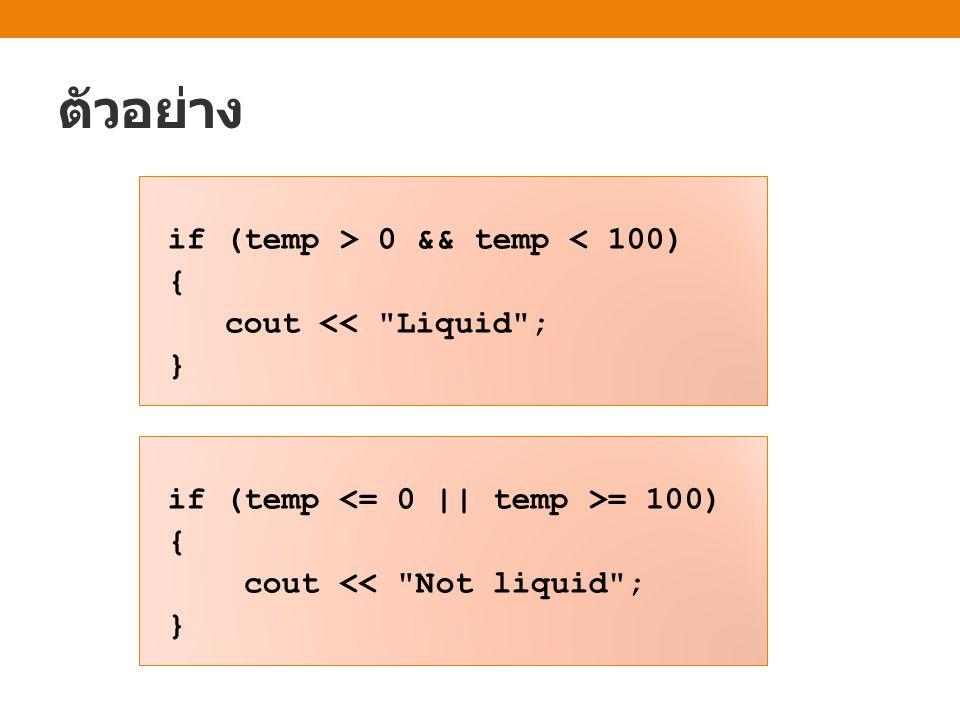 ตัวอย่าง if (temp > 0 && temp < 100) { cout << Liquid ; } if (temp = 100) { cout << Not liquid ; }