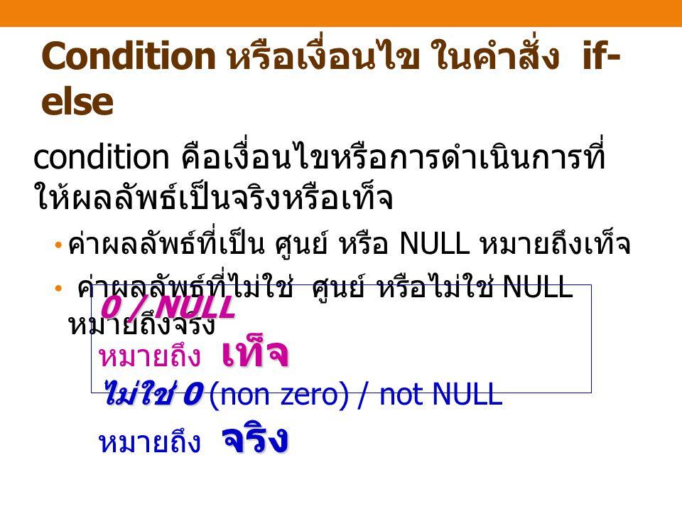 Condition หรือเงื่อนไข ในคำสั่ง if- else condition คือเงื่อนไขหรือการดำเนินการที่ ให้ผลลัพธ์เป็นจริงหรือเท็จ ค่าผลลัพธ์ที่เป็น ศูนย์ หรือ NULL หมายถึงเท็จ ค่าผลลัพธ์ที่ไม่ใช่ ศูนย์ หรือไม่ใช่ NULL หมายถึงจริง 0 / NULL เท็จ 0 / NULL หมายถึง เท็จ ไม่ใช่ 0 จริง ไม่ใช่ 0 (non zero) / not NULL หมายถึง จริง