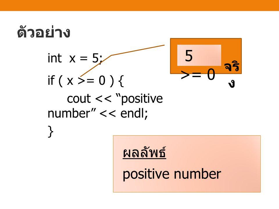 ตัวอย่าง int x = 5; if ( x >= 0 ) { cout << positive number << endl; } 5 >= 0 จริ ง ผลลัพธ์ positive number