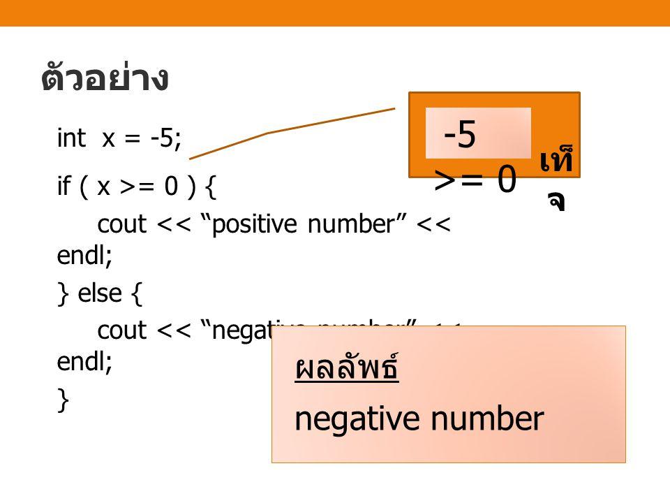 ตัวอย่าง int x = -5; if ( x >= 0 ) { cout << positive number << endl; } else { cout << negative number << endl; } -5 >= 0 เท็ จ ผลลัพธ์ negative number