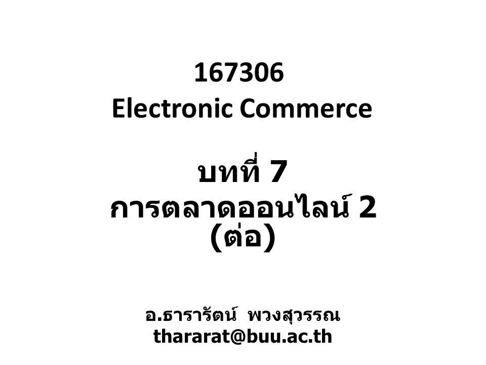 167306 Electronic Commerce บทที่ 7 การตลาดออนไลน์ 2 ( ต่อ ) อ. ธารารัตน์ พวงสุวรรณ thararat@buu.ac.th