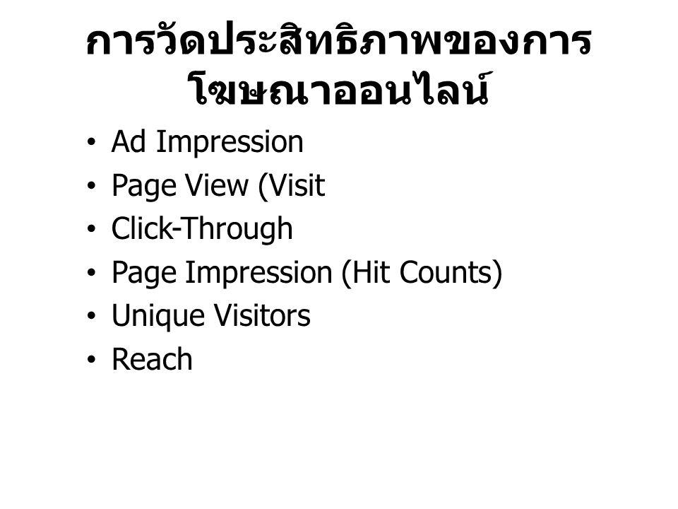 การวัดประสิทธิภาพของการ โฆษณาออนไลน์ Ad Impression Page View (Visit Click-Through Page Impression (Hit Counts) Unique Visitors Reach