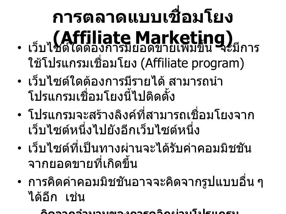 การตลาดแบบเชื่อมโยง (Affiliate Marketing) เว็บไซต์ใดต้องการมียอดขายเพิ่มขึ้น จะมีการ ใช้โปรแกรมเชื่อมโยง (Affiliate program) เว็บไซต์ใดต้องการมีรายได้