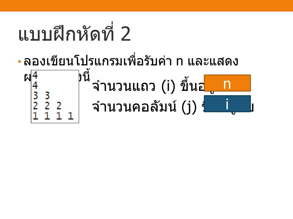 แบบฝึกหัดที่ 2 ลองเขียนโปรแกรมเพื่อรับค่า n และแสดง ผลลัพธ์ ดังนี้ จำนวนแถว (i) ขึ้นอยู่กับ จำนวนคอลัมน์ (j) ขึ้นอยู่กับ n i