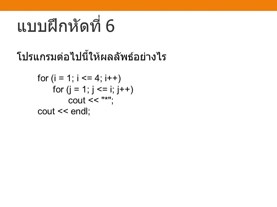 แบบฝึกหัดที่ 6 for (i = 1; i <= 4; i++) for (j = 1; j <= i; j++) cout <<