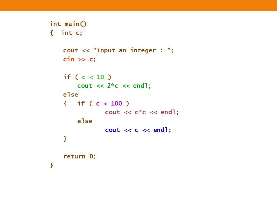 "int main() { int c; cout << ""Input an integer : ""; cin >> c; if ( c < 10 ) cout << 2*c << endl; else {if ( c < 100 ) cout << c*c << endl; else cout <<"