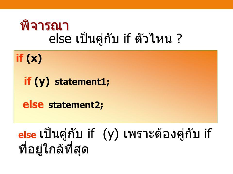 พิจารณา else เป็นคู่กับ if ตัวไหน ? if (x) if (y) statement1; else statement2; else เป็นคู่กับ if (y) เพราะต้องคู่กับ if ที่อยู่ใกล้ที่สุด