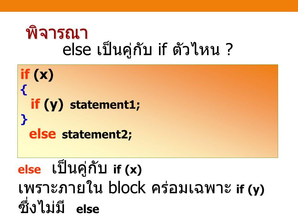พิจารณา else เป็นคู่กับ if ตัวไหน ? if (x) { if (y) statement1; } else statement2; else เป็นคู่กับ if (x) เพราะภายใน block คร่อมเฉพาะ if (y) ซึ่งไม่มี