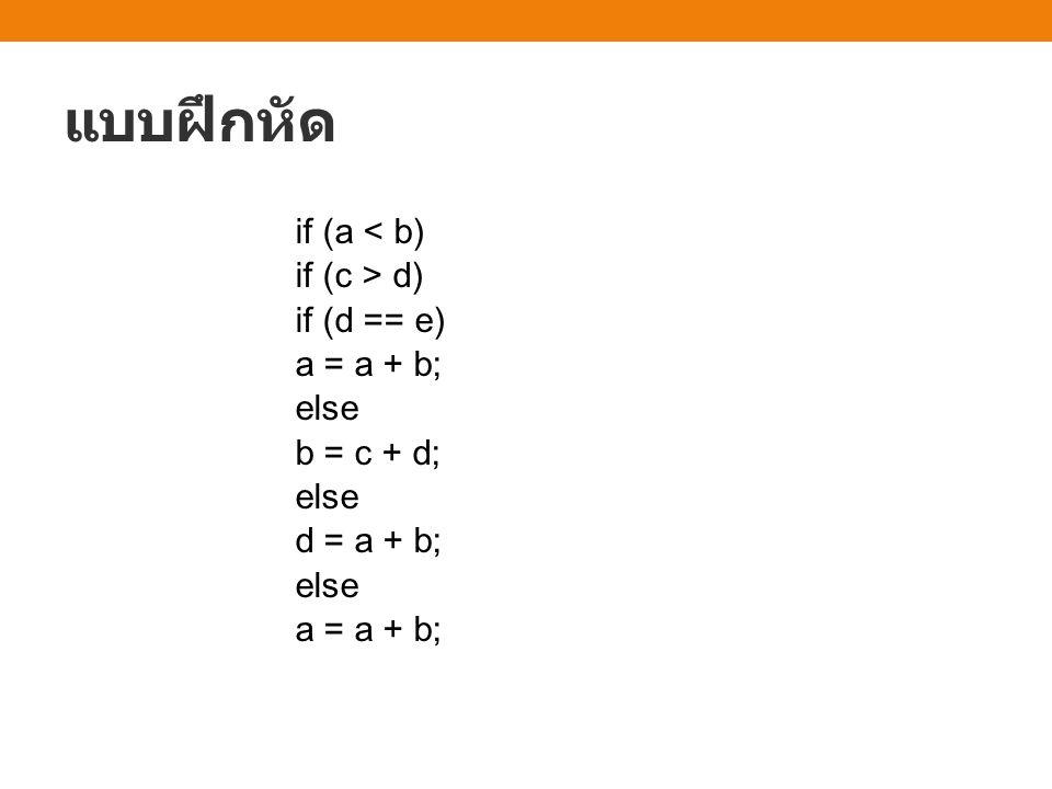 แบบฝึกหัด if (a < b) if (c > d) if (d == e) a = a + b; else b = c + d; else d = a + b; else a = a + b;