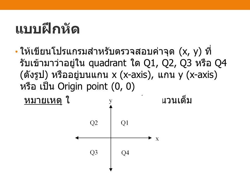 แบบฝึกหัด ให้เขียนโปรแกรมสำหรับตรวจสอบค่าจุด (x, y) ที่ รับเข้ามาว่าอยู่ใน quadrant ใด Q1, Q2, Q3 หรือ Q4 ( ดังรูป ) หรืออยู่บนแกน x (x-axis), แกน y (