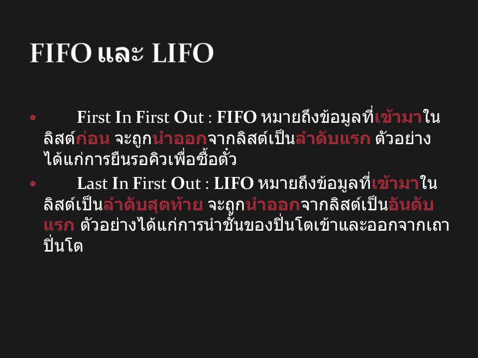 First In First Out : FIFO หมายถึงข้อมูลที่เข้ามาใน ลิสต์ก่อน จะถูกนำออกจากลิสต์เป็นลำดับแรก ตัวอย่าง ได้แก่การยืนรอคิวเพื่อซื้อตั๋ว Last In First Out