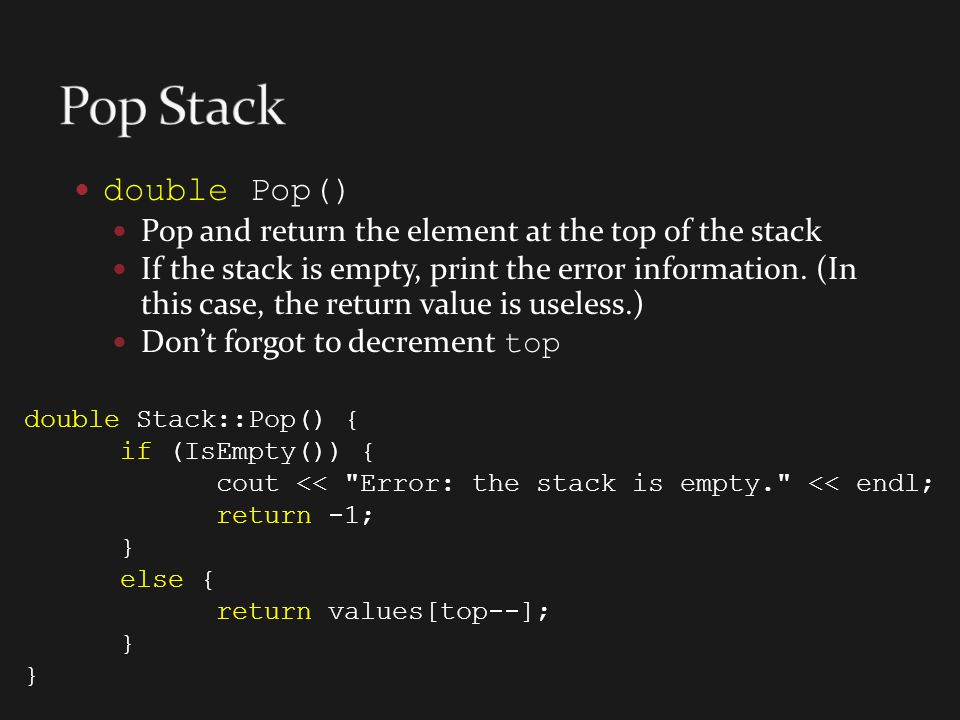 double Pop() Pop and return the element at the top of the stack If the stack is empty, print the error information. (In this case, the return value is