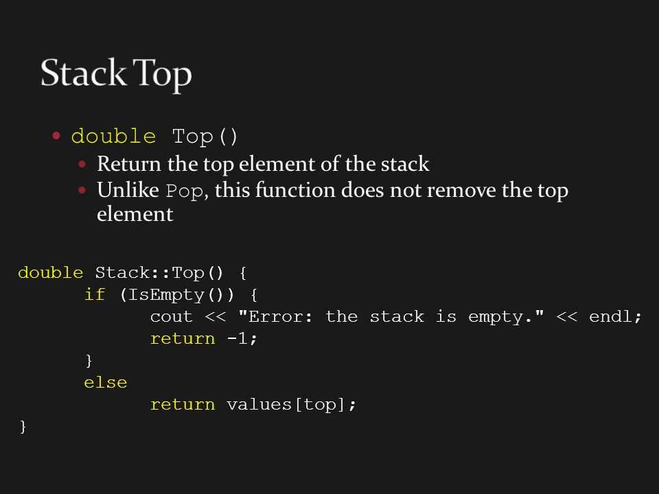 double Top() Return the top element of the stack Unlike Pop, this function does not remove the top element double Stack::Top() { if (IsEmpty()) { cout