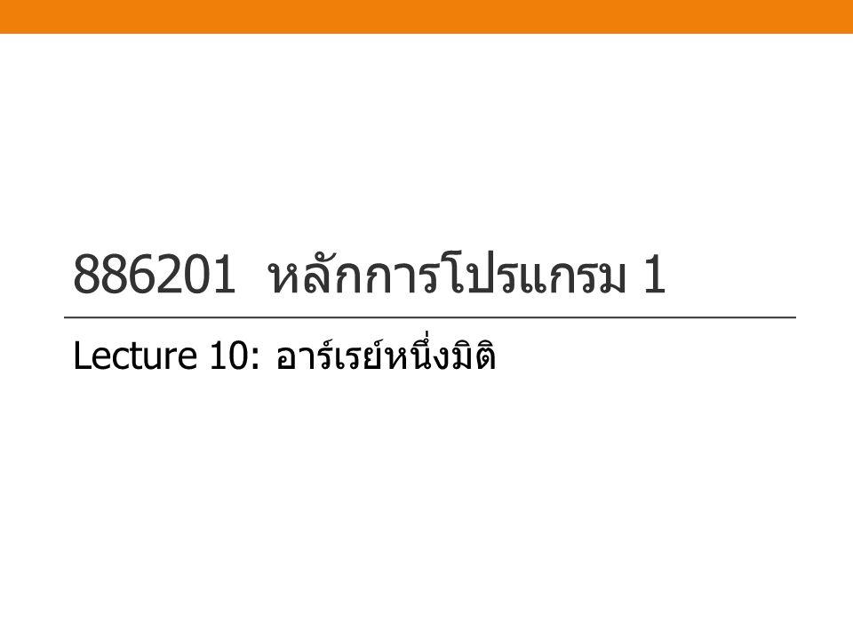 886201 หลักการโปรแกรม 1 Lecture 10: อาร์เรย์หนึ่งมิติ