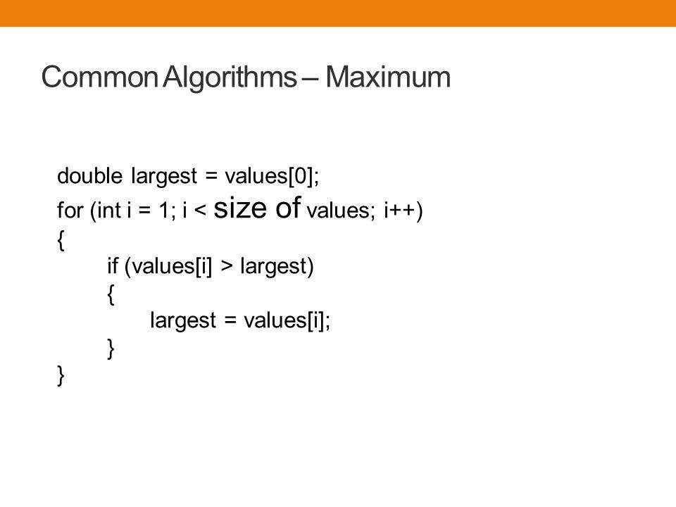 Common Algorithms – Maximum double largest = values[0]; for (int i = 1; i largest) { largest = values[i]; } }