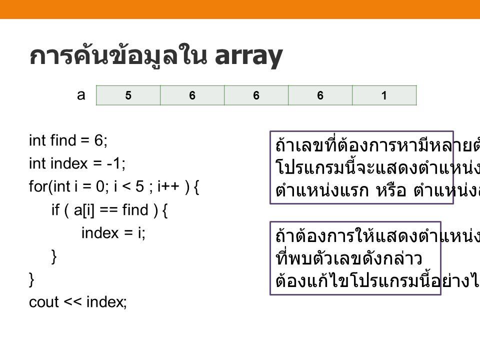 การค้นข้อมูลใน array 56661 ถ้าเลขที่ต้องการหามีหลายตัว โปรแกรมนี้จะแสดงตำแหน่งใด ตำแหน่งแรก หรือ ตำแหน่งสุดท้าย ถ้าต้องการให้แสดงตำแหน่งแรก ที่พบตัวเลขดังกล่าว ต้องแก้ไขโปรแกรมนี้อย่างไร a int find = 6; int index = -1; for(int i = 0; i < 5 ; i++ ) { if ( a[i] == find ) { index = i; } } cout << index;