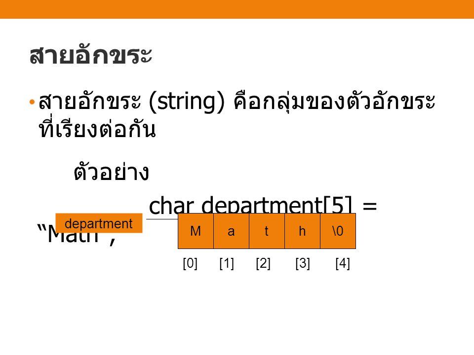 สายอักขระ สายอักขระ (string) คือกลุ่มของตัวอักขระ ที่เรียงต่อกัน ตัวอย่าง char department[5] = Math ; Math\0 department [0] [1] [2] [3] [4]