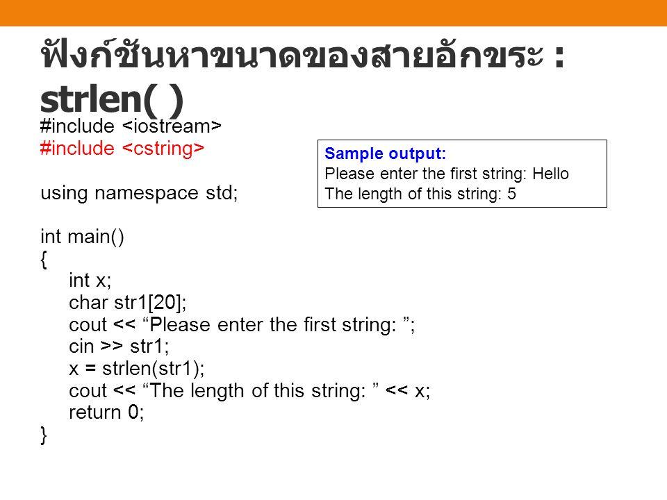ฟังก์ชันหาขนาดของสายอักขระ : strlen( ) #include using namespace std; int main() { int x; char str1[20]; cout << Please enter the first string: ; cin >> str1; x = strlen(str1); cout << The length of this string: << x; return 0; } Sample output: Please enter the first string: Hello The length of this string: 5