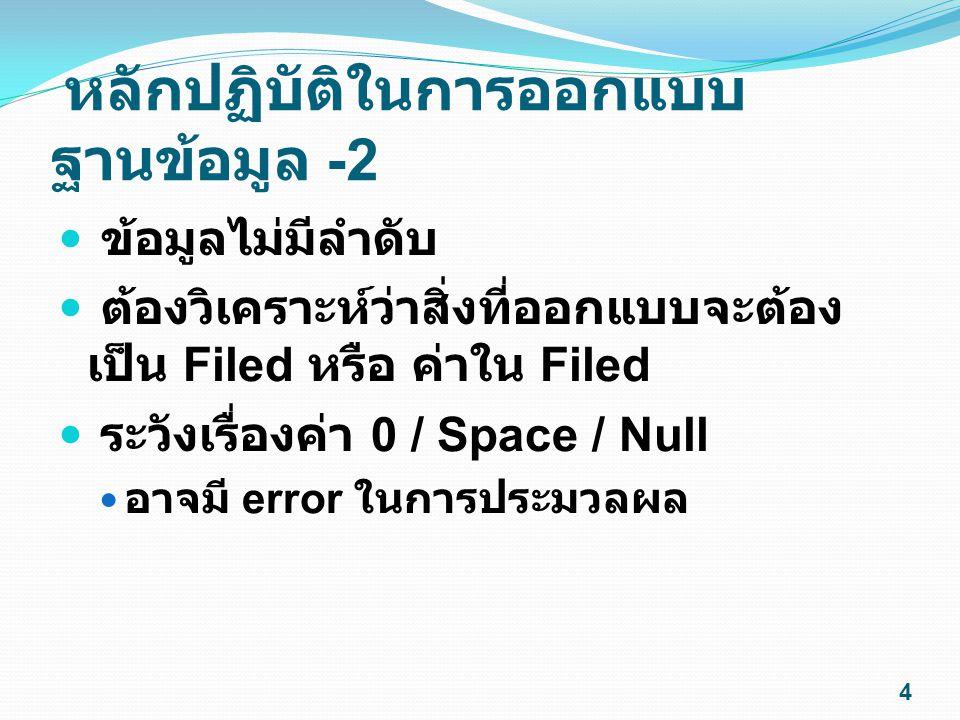 หลักปฏิบัติในการออกแบบ ฐานข้อมูล -2 ข้อมูลไม่มีลำดับ ต้องวิเคราะห์ว่าสิ่งที่ออกแบบจะต้อง เป็น Filed หรือ ค่าใน Filed ระวังเรื่องค่า 0 / Space / Null อ