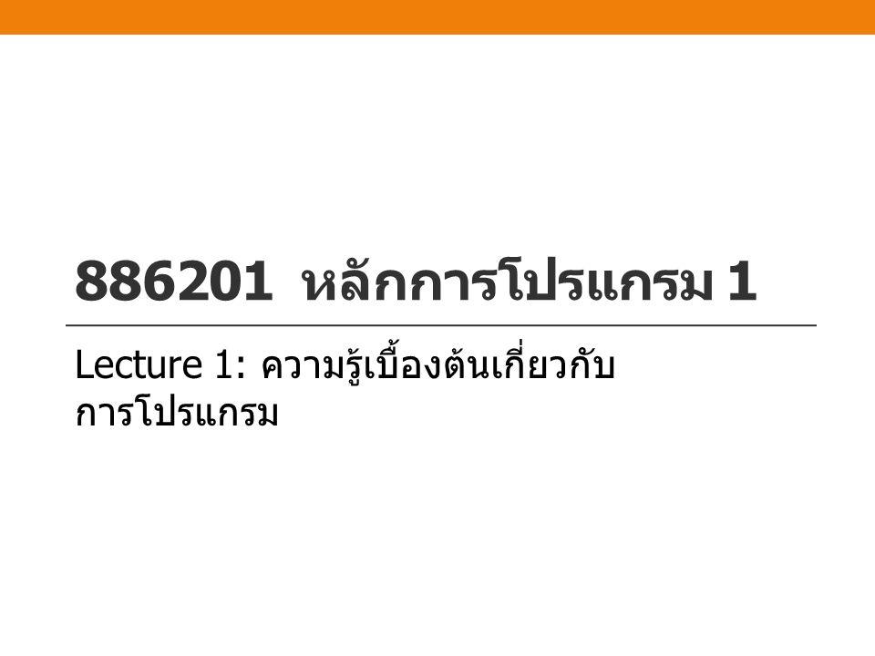 886201 หลักการโปรแกรม 1 Lecture 1: ความรู้เบื้องต้นเกี่ยวกับ การโปรแกรม