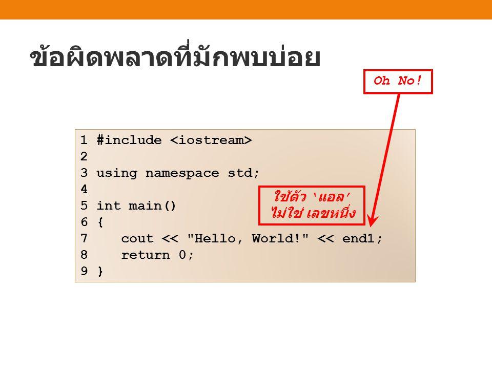 ข้อผิดพลาดที่มักพบบ่อย 1 #include 2 3 using namespace std; 4 5 int main() 6 { 7 cout << Hello, World! << end1; 8 return 0; 9 } Oh No.