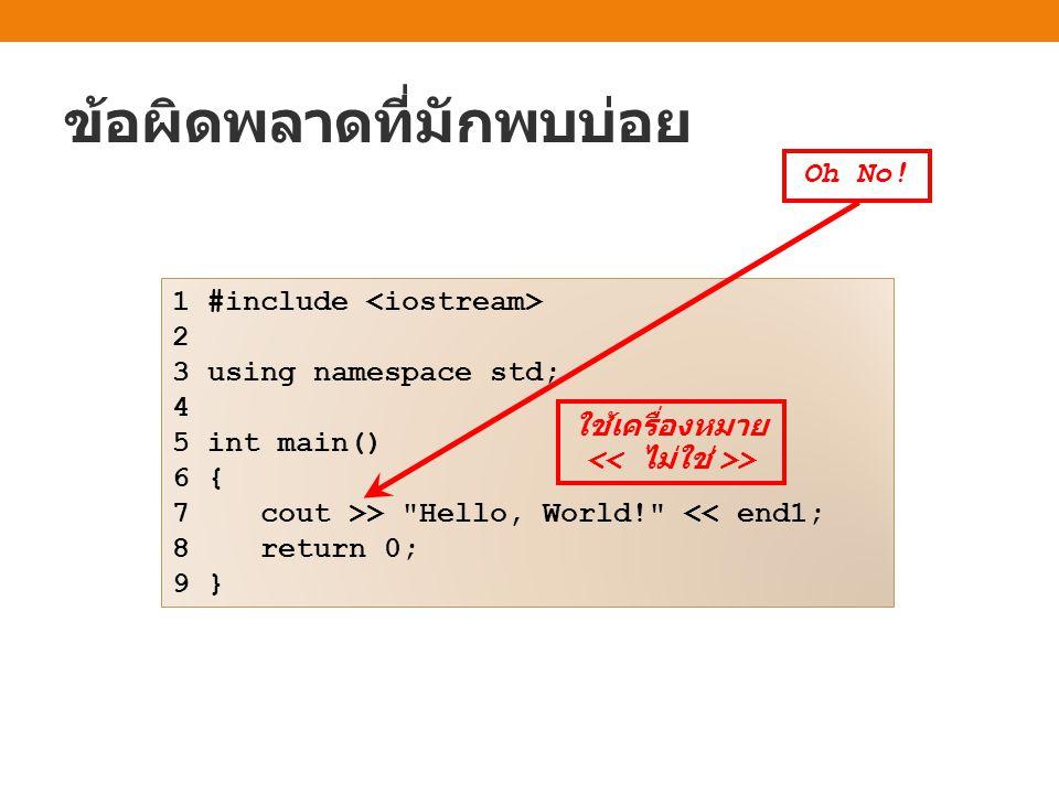 ข้อผิดพลาดที่มักพบบ่อย 1 #include 2 3 using namespace std; 4 5 int main() 6 { 7 cout >> Hello, World! << end1; 8 return 0; 9 } Oh No.