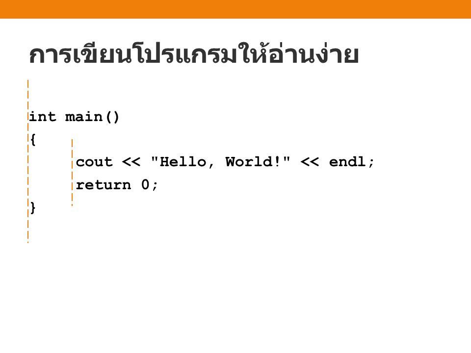 การเขียนโปรแกรมให้อ่านง่าย int main() { cout << Hello, World! << endl; return 0; }