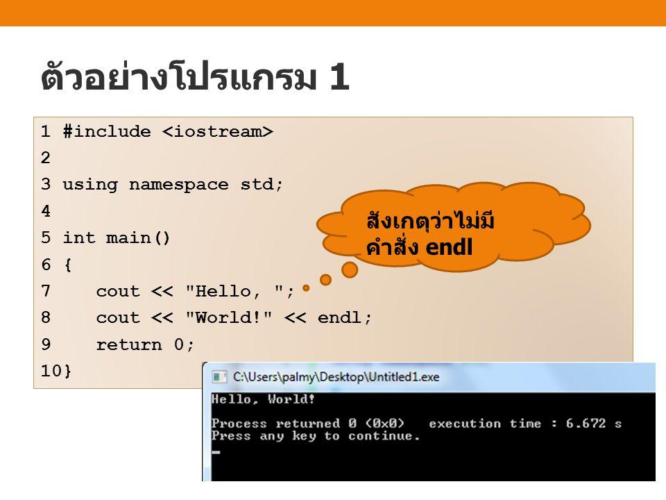 ตัวอย่างโปรแกรม 1 1 #include 2 3 using namespace std; 4 5 int main() 6 { 7 cout <<