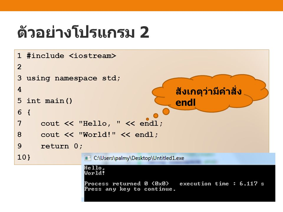ตัวอย่างโปรแกรม 2 1 #include 2 3 using namespace std; 4 5 int main() 6 { 7 cout << Hello, << endl; 8 cout << World! << endl; 9 return 0; 10} สังเกตุว่ามีคำสั่ง endl