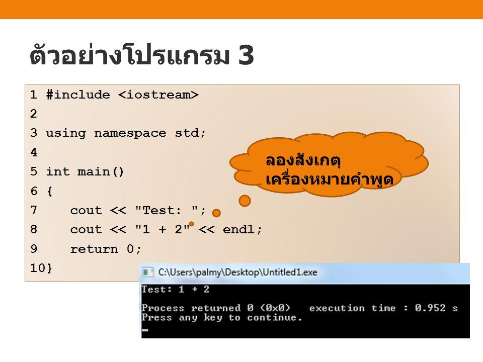 ตัวอย่างโปรแกรม 3 1 #include 2 3 using namespace std; 4 5 int main() 6 { 7 cout <<