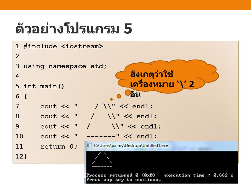 ตัวอย่างโปรแกรม 5 1 #include 2 3 using namespace std; 4 5 int main() 6 { 7 cout << / \\ << endl; 8 cout << / \\ << endl; 9 cout << / \\ << endl; 10 cout << ------- << endl; 11 return 0; 12} สังเกตุว่าใช้ เครื่องหมาย '\' 2 อัน