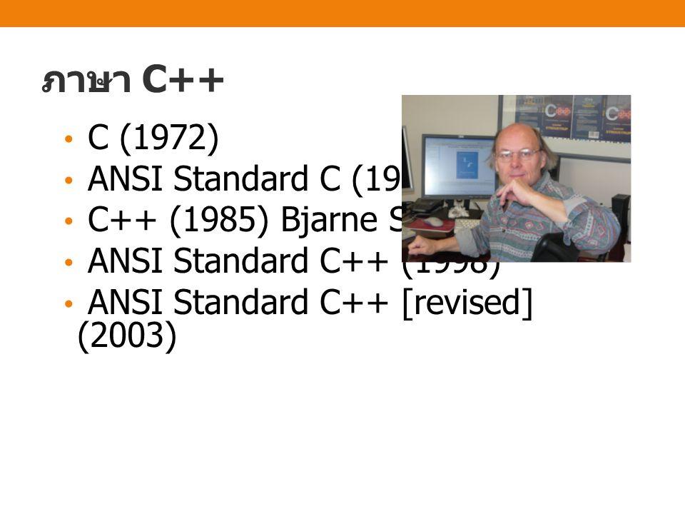 ภาษา C++ C (1972) ANSI Standard C (1989) C++ (1985) Bjarne Stroustrup ANSI Standard C++ (1998) ANSI Standard C++ [revised] (2003)