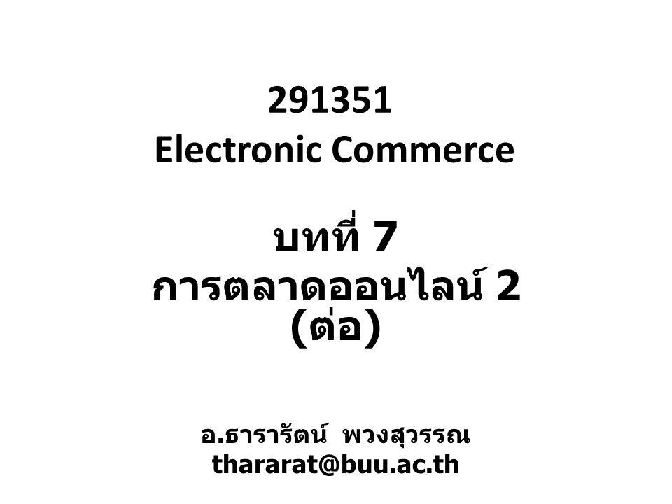 291351 Electronic Commerce บทที่ 7 การตลาดออนไลน์ 2 ( ต่อ ) อ.