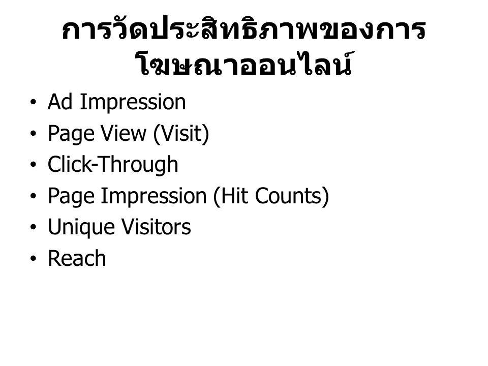 การวัดประสิทธิภาพของการ โฆษณาออนไลน์ Ad Impression Page View (Visit) Click-Through Page Impression (Hit Counts) Unique Visitors Reach