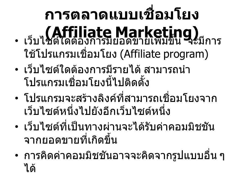 การตลาดแบบเชื่อมโยง (Affiliate Marketing) เว็บไซต์ใดต้องการมียอดขายเพิ่มขึ้น จะมีการ ใช้โปรแกรมเชื่อมโยง (Affiliate program) เว็บไซต์ใดต้องการมีรายได้ สามารถนำ โปรแกรมเชื่อมโยงนี้ไปติดตั้ง โปรแกรมจะสร้างลิงค์ที่สามารถเชื่อมโยงจาก เว็บไซต์หนึ่งไปยังอีกเว็บไซต์หนึ่ง เว็บไซต์ที่เป็นทางผ่านจะได้รับค่าคอมมิชชัน จากยอดขายที่เกิดขึ้น การคิดค่าคอมมิชชันอาจจะคิดจากรูปแบบอื่น ๆ ได้