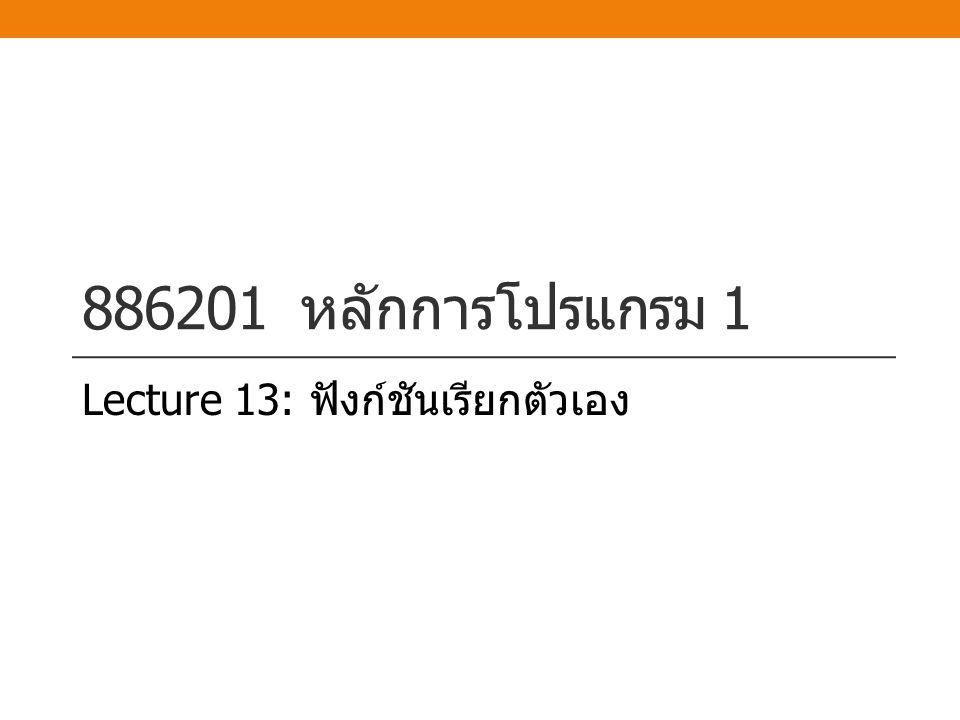 886201 หลักการโปรแกรม 1 Lecture 13: ฟังก์ชันเรียกตัวเอง