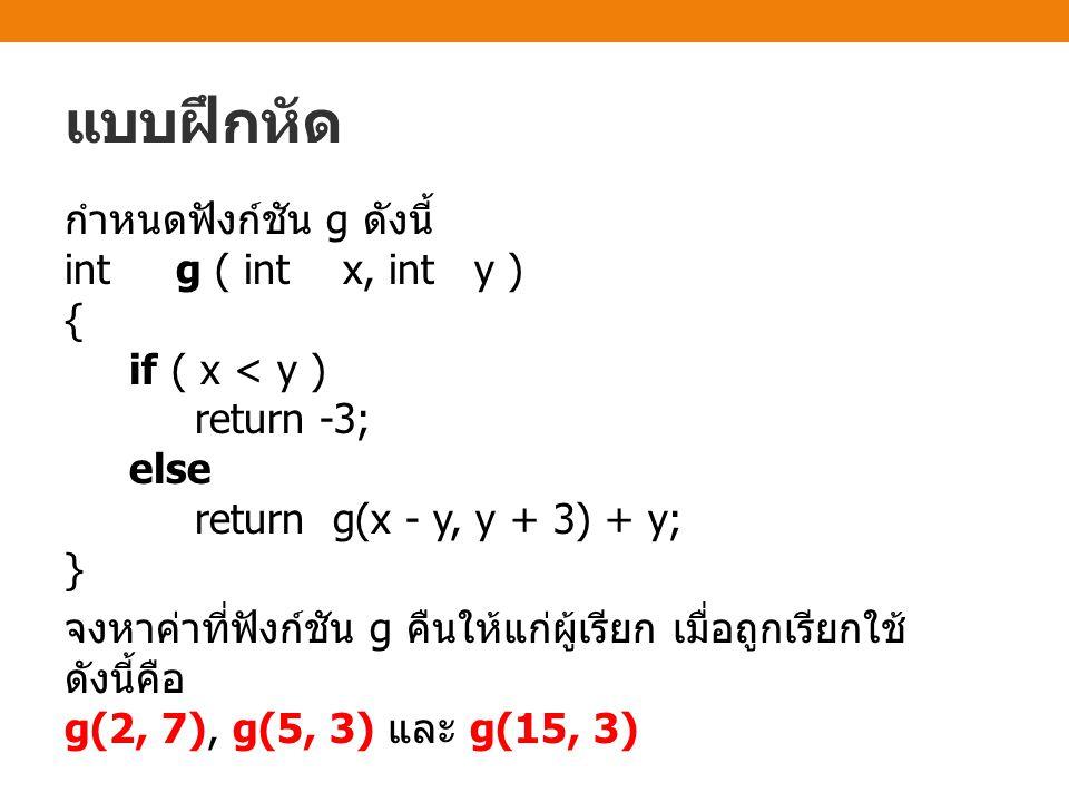 แบบฝึกหัด กำหนดฟังก์ชัน g ดังนี้ int g ( int x, int y ) { if ( x < y ) return -3; else return g(x - y, y + 3) + y; } จงหาค่าที่ฟังก์ชัน g คืนให้แก่ผู้