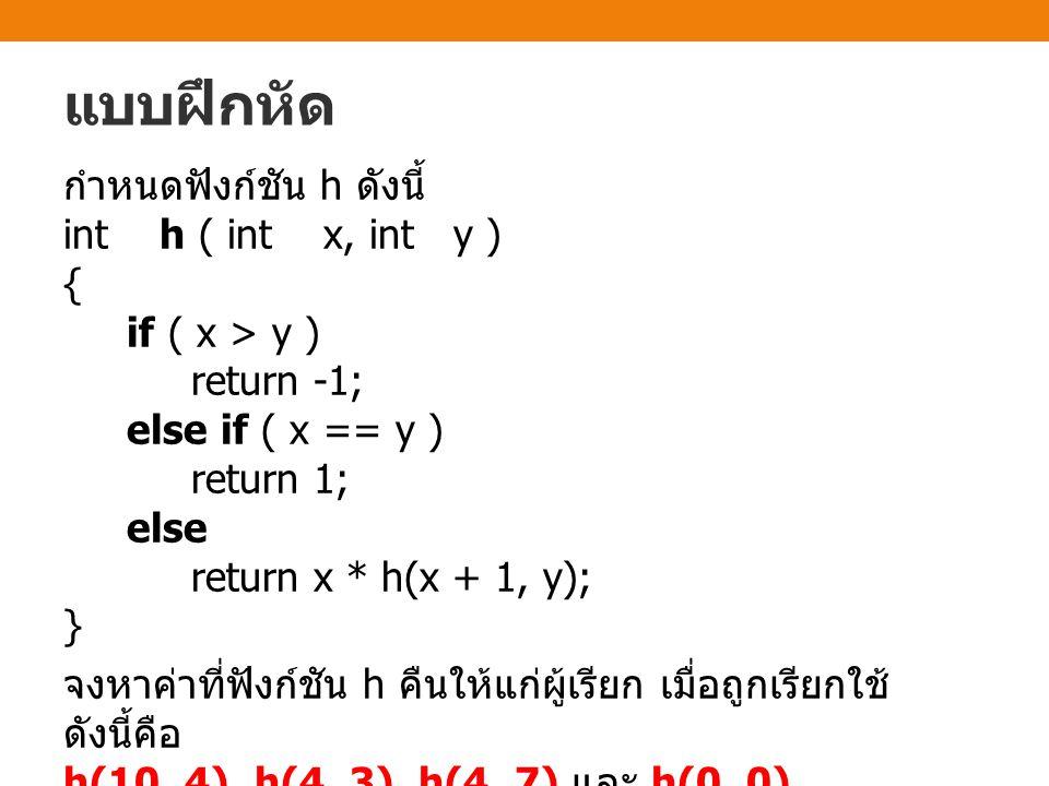 แบบฝึกหัด กำหนดฟังก์ชัน h ดังนี้ int h ( int x, int y ) { if ( x > y ) return -1; else if ( x == y ) return 1; else return x * h(x + 1, y); } จงหาค่าท