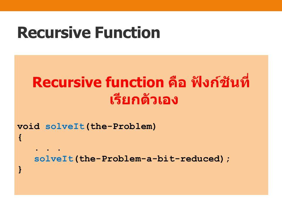 Recursive Function Recursive function คือ ฟังก์ชันที่ เรียกตัวเอง void solveIt(the-Problem) {... solveIt(the-Problem-a-bit-reduced); }