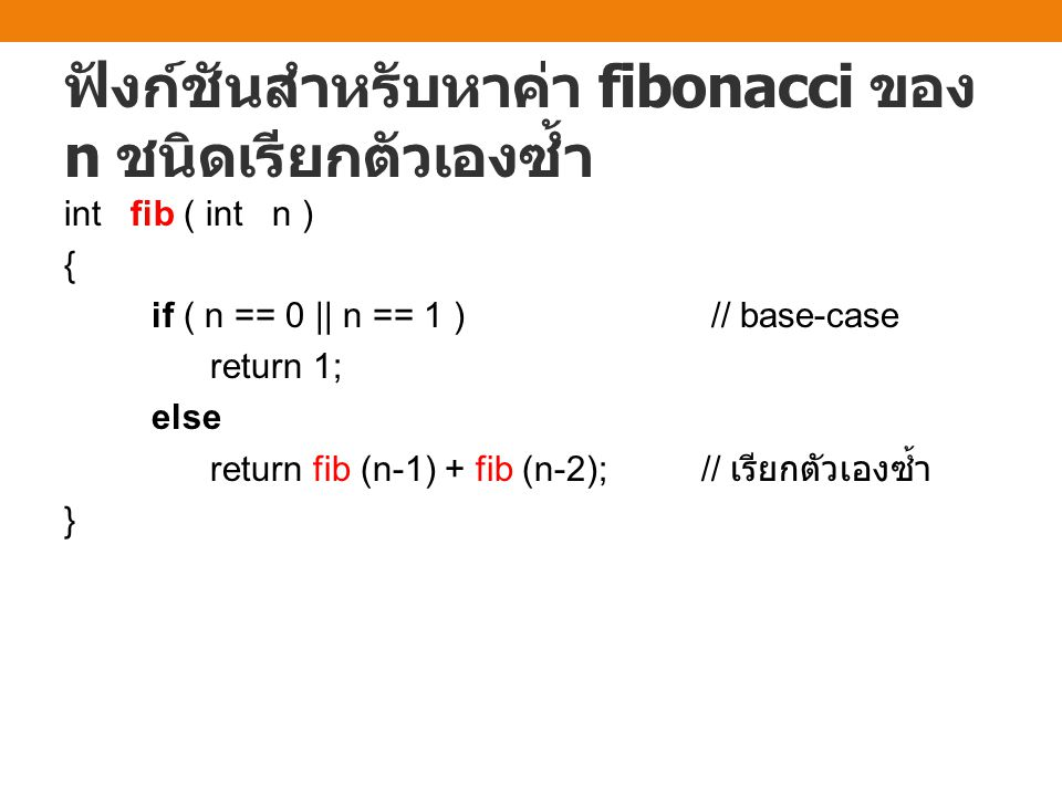 ฟังก์ชันสำหรับหาค่า fibonacci ของ n ชนิดเรียกตัวเองซ้ำ int fib ( int n ) { if ( n == 0 || n == 1 ) // base-case return 1; else return fib (n-1) + fib