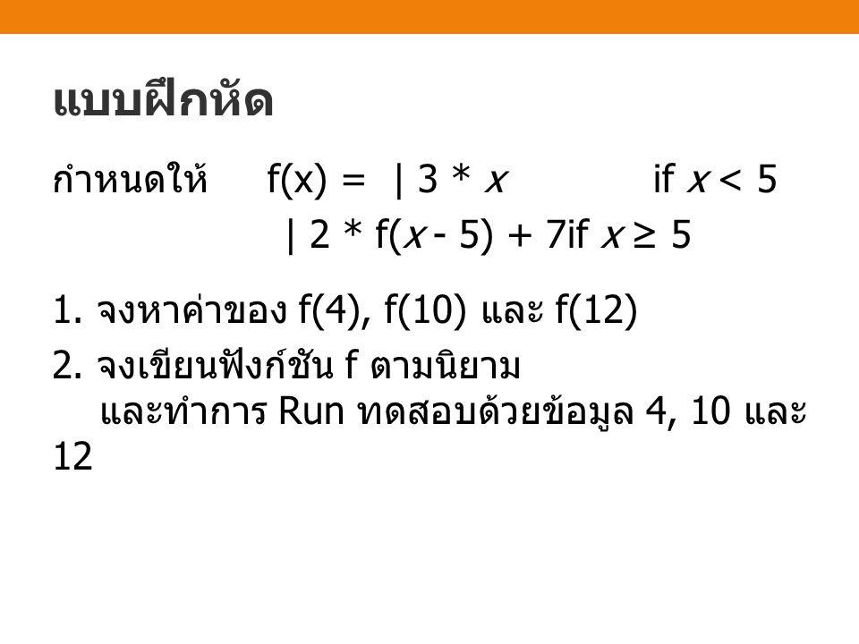 แบบฝึกหัด กำหนดให้ f(x) = | 3 * xif x < 5 | 2 * f(x - 5) + 7if x ≥ 5 1. จงหาค่าของ f(4), f(10) และ f(12) 2. จงเขียนฟังก์ชัน f ตามนิยาม และทำการ Run ทด
