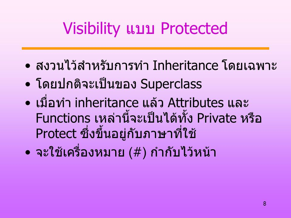 8 Visibility แบบ Protected สงวนไว้สำหรับการทำ Inheritance โดยเฉพาะ โดยปกติจะเป็นของ Superclass เมื่อทำ inheritance แล้ว Attributes และ Functions เหล่า