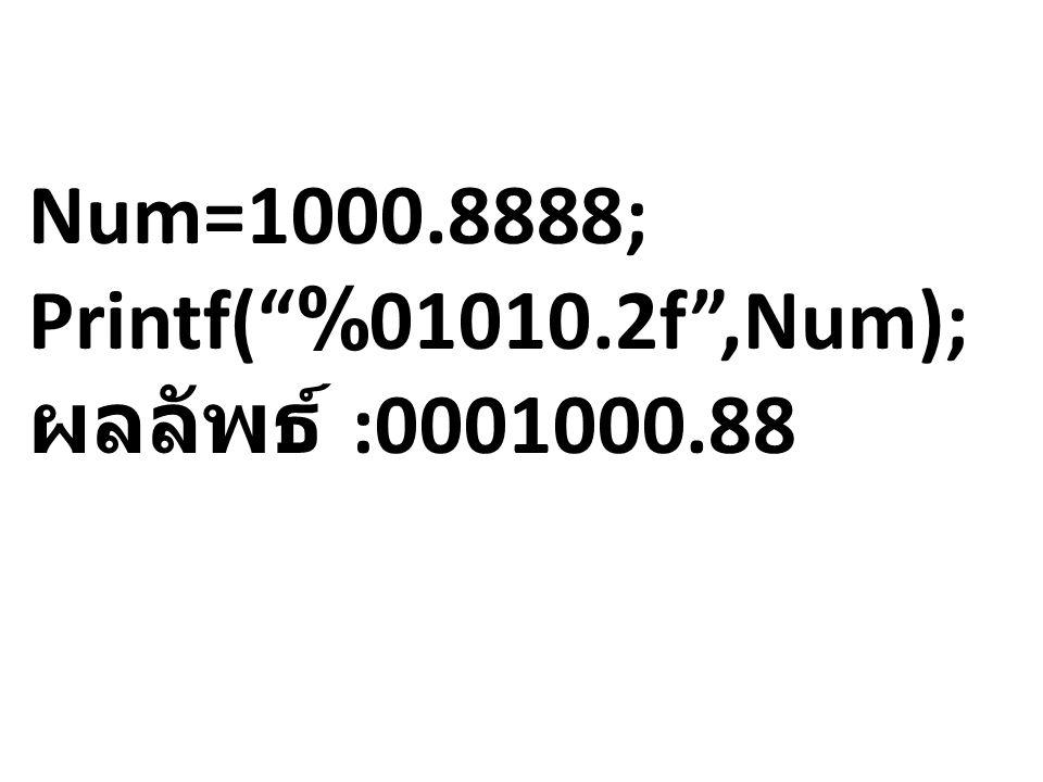 Num=1000.8888; Printf( %01010.2f ,Num); ผลลัพธ์ :0001000.88