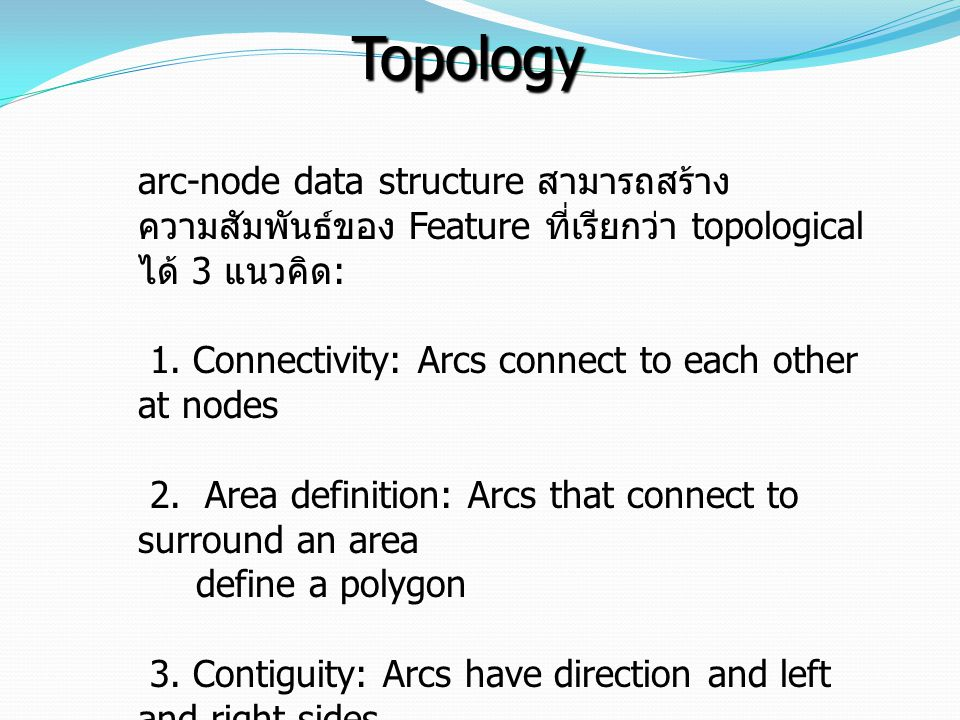 arc-node data structure สามารถสร้าง ความสัมพันธ์ของ Feature ที่เรียกว่า topological ได้ 3 แนวคิด : 1. Connectivity: Arcs connect to each other at node