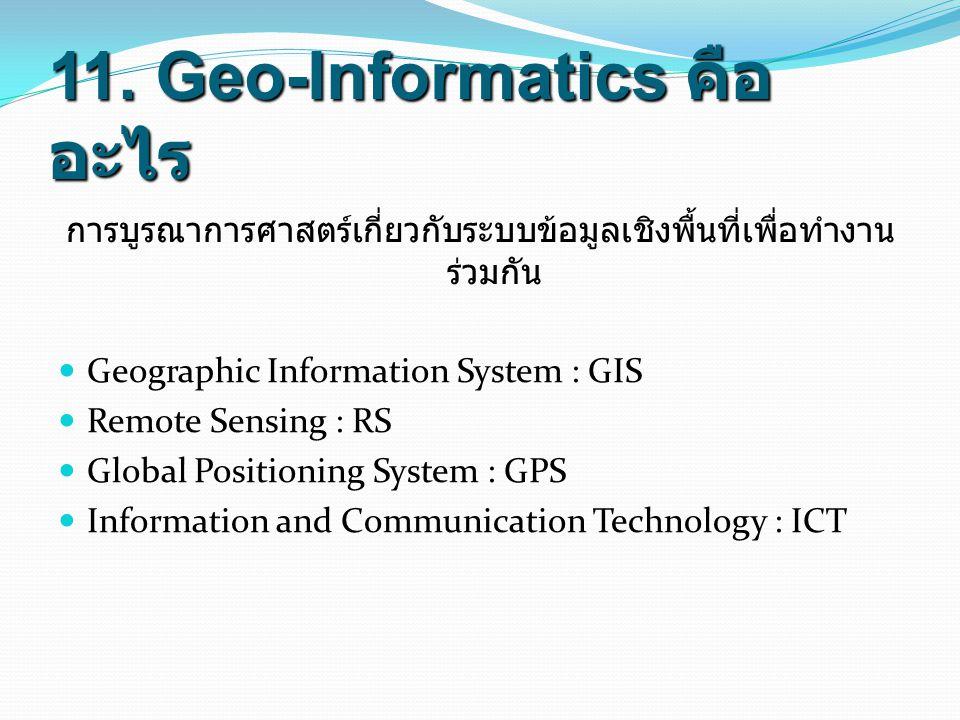 11. Geo-Informatics คือ อะไร การบูรณาการศาสตร์เกี่ยวกับระบบข้อมูลเชิงพื้นที่เพื่อทำงาน ร่วมกัน Geographic Information System : GIS Remote Sensing : RS